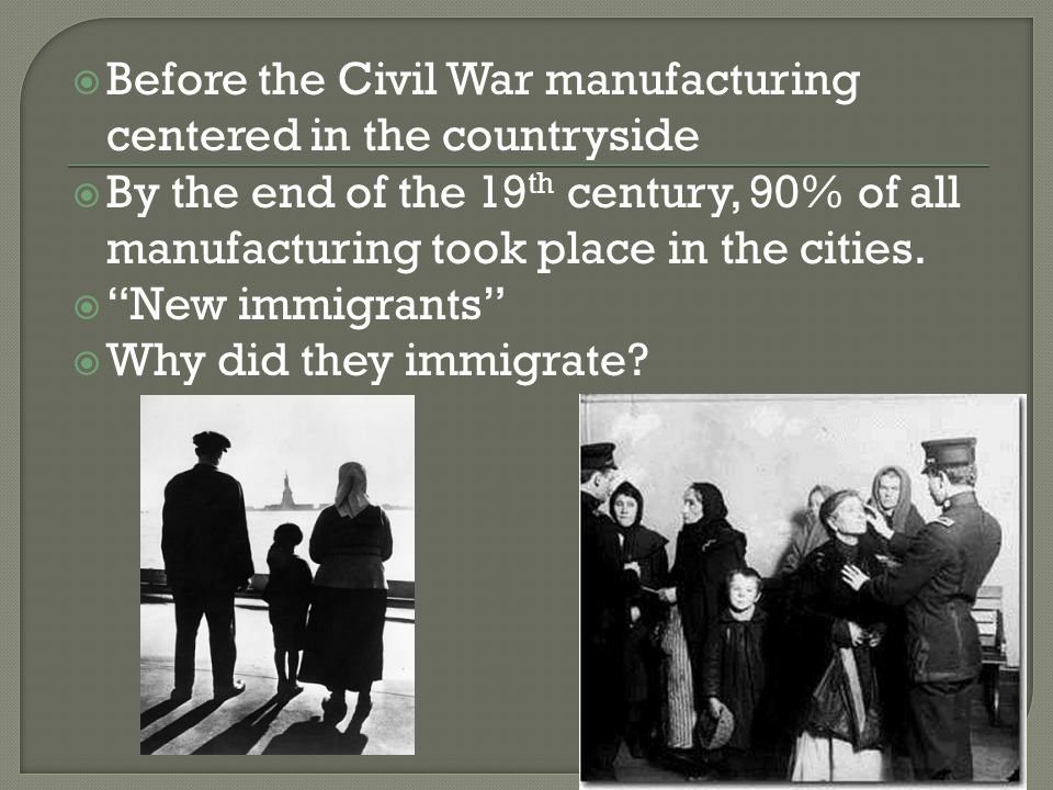  Before the Civil War manufacturing centered in the countryside  By the end of the 19 th century, 90% of all manufacturing took place in the cities.