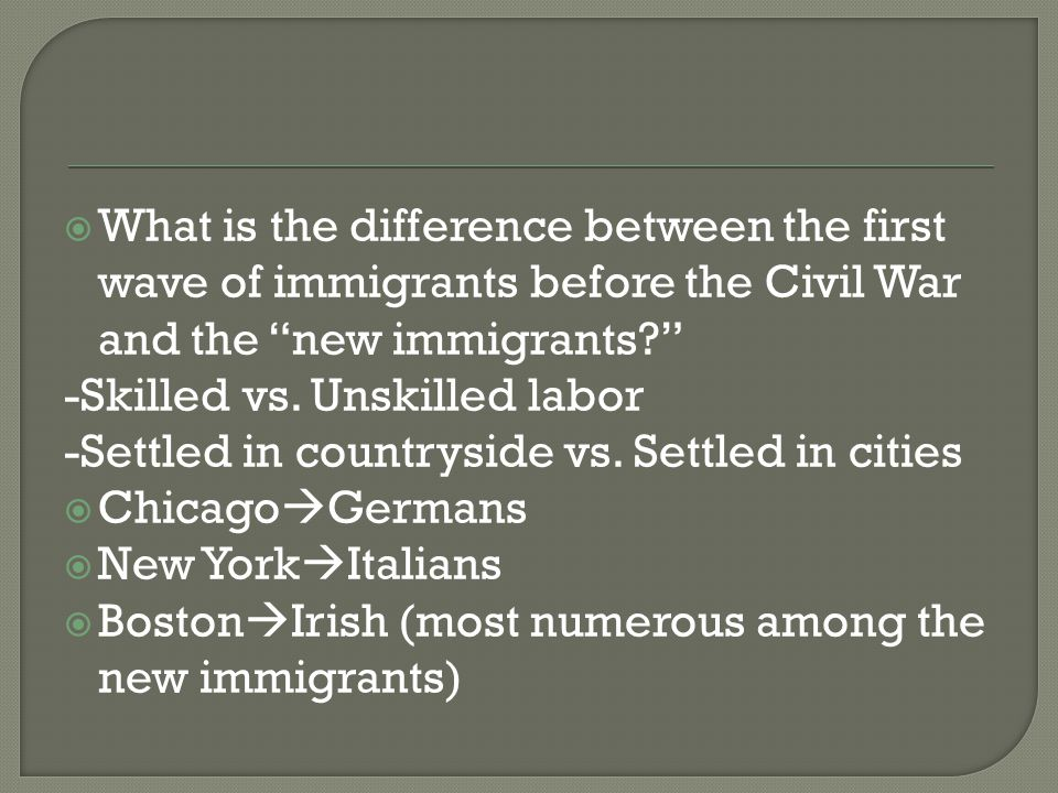  What is the difference between the first wave of immigrants before the Civil War and the new immigrants? -Skilled vs.