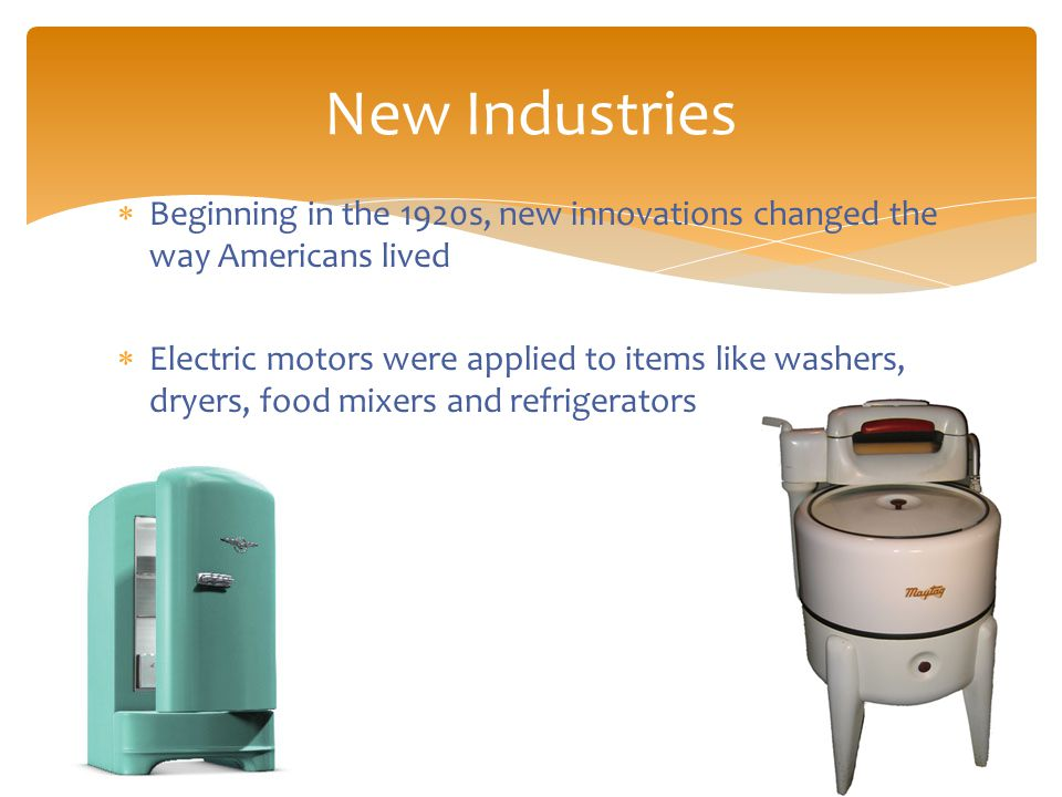  Beginning in the 1920s, new innovations changed the way Americans lived  Electric motors were applied to items like washers, dryers, food mixers and refrigerators New Industries