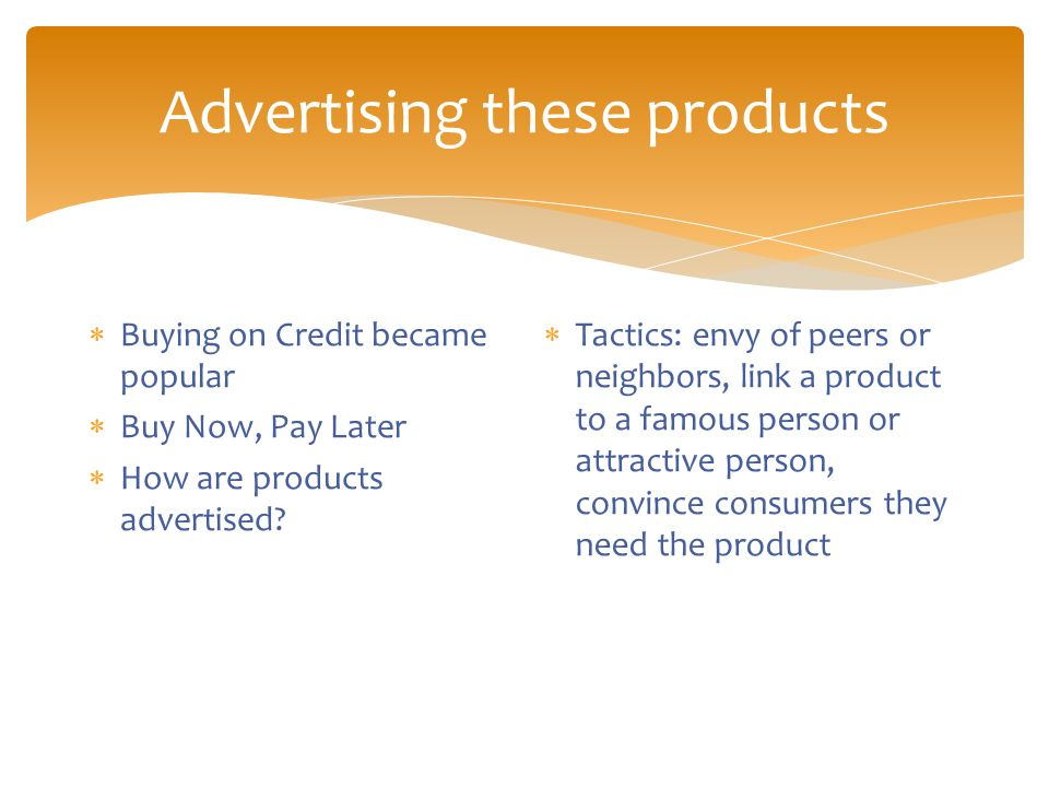 Advertising these products  Buying on Credit became popular  Buy Now, Pay Later  How are products advertised.