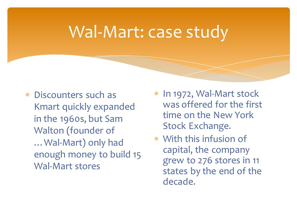 Wal-Mart: case study  Discounters such as Kmart quickly expanded in the 1960s, but Sam Walton (founder of …Wal-Mart) only had enough money to build 15 Wal-Mart stores  In 1972, Wal-Mart stock was offered for the first time on the New York Stock Exchange.