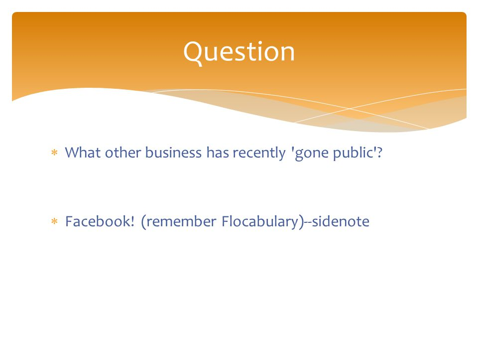  What other business has recently gone public .  Facebook.