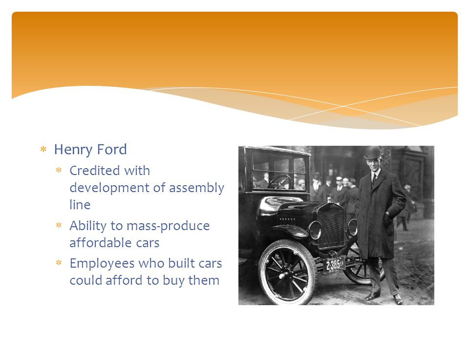  Henry Ford  Credited with development of assembly line  Ability to mass-produce affordable cars  Employees who built cars could afford to buy them