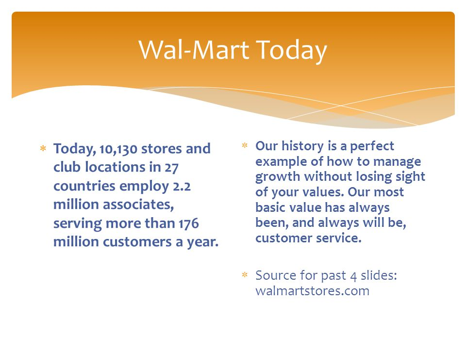 Wal-Mart Today  Today, 10,130 stores and club locations in 27 countries employ 2.2 million associates, serving more than 176 million customers a year.