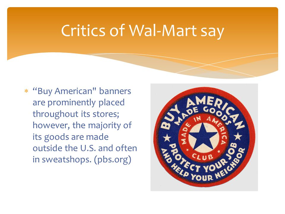 Critics of Wal-Mart say  Buy American banners are prominently placed throughout its stores; however, the majority of its goods are made outside the U.S.
