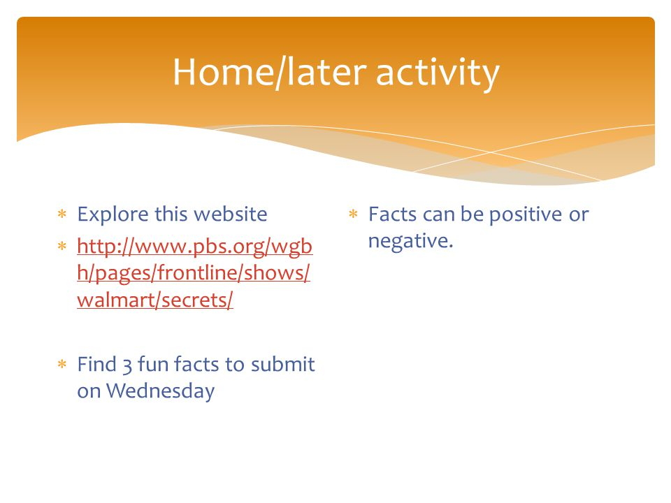 Home/later activity  Explore this website  http://www.pbs.org/wgb h/pages/frontline/shows/ walmart/secrets/ http://www.pbs.org/wgb h/pages/frontline/shows/ walmart/secrets/  Find 3 fun facts to submit on Wednesday  Facts can be positive or negative.