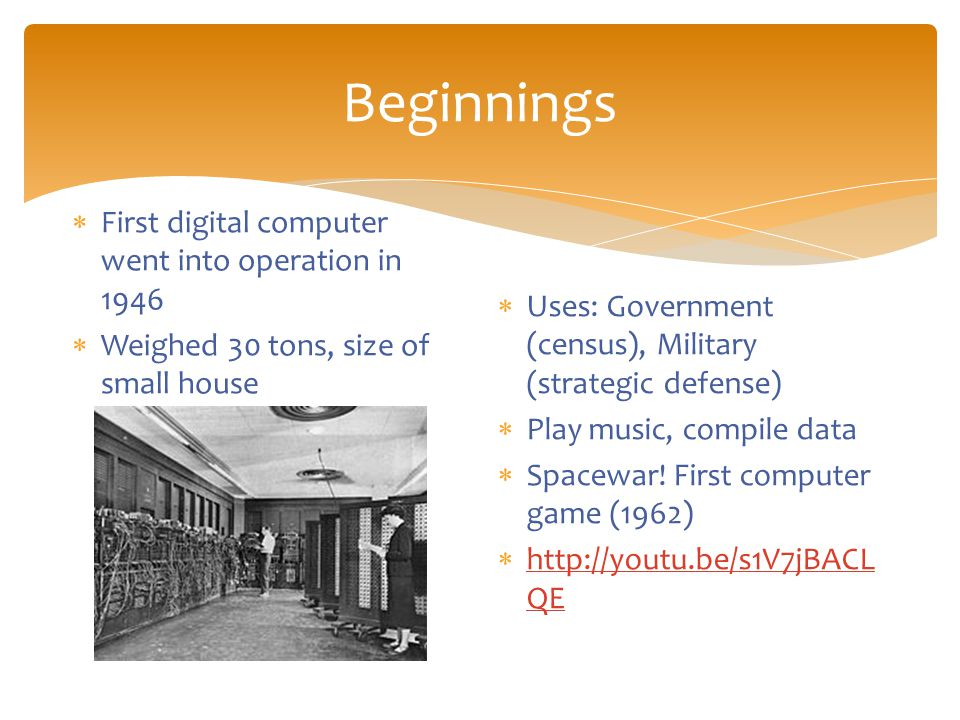 Beginnings  First digital computer went into operation in 1946  Weighed 30 tons, size of small house  Uses: Government (census), Military (strategic defense)  Play music, compile data  Spacewar.