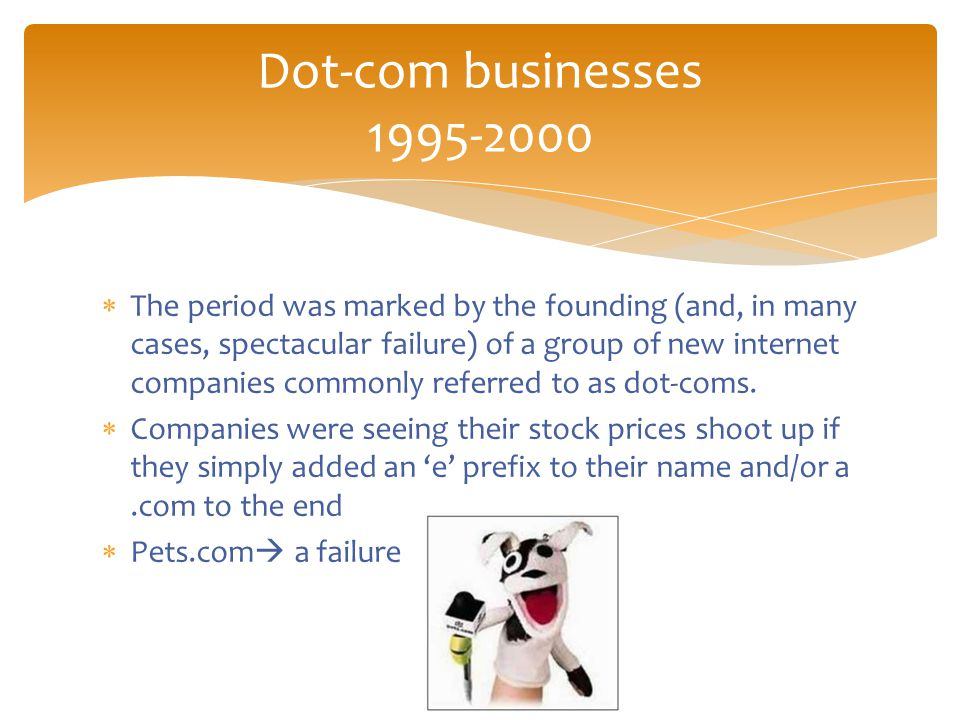  The period was marked by the founding (and, in many cases, spectacular failure) of a group of new internet companies commonly referred to as dot-coms.