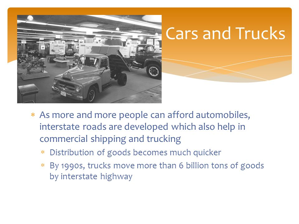  As more and more people can afford automobiles, interstate roads are developed which also help in commercial shipping and trucking  Distribution of goods becomes much quicker  By 1990s, trucks move more than 6 billion tons of goods by interstate highway Cars and Trucks