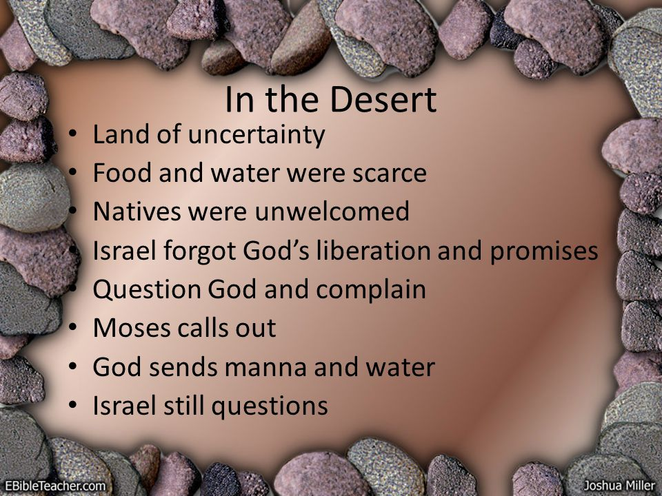 In the Desert Land of uncertainty Food and water were scarce Natives were unwelcomed Israel forgot God's liberation and promises Question God and complain Moses calls out God sends manna and water Israel still questions