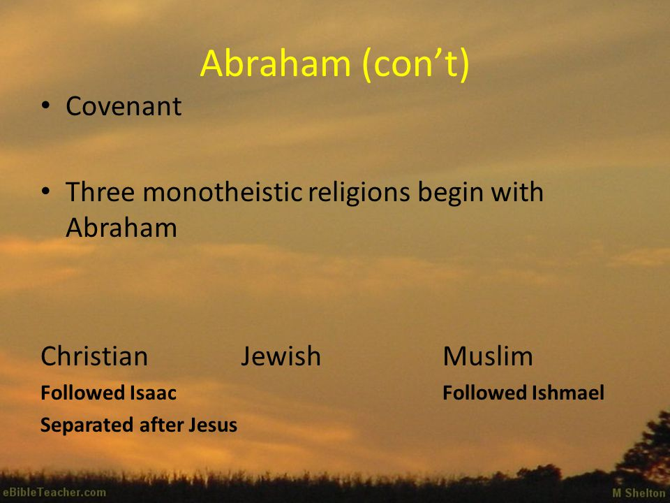 Abraham (con't) Covenant Three monotheistic religions begin with Abraham ChristianJewishMuslim Followed IsaacFollowed Ishmael Separated after Jesus