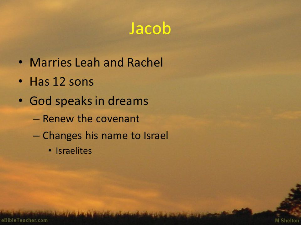 Jacob Marries Leah and Rachel Has 12 sons God speaks in dreams – Renew the covenant – Changes his name to Israel Israelites