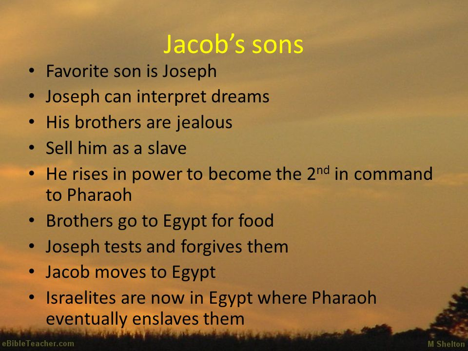 Jacob's sons Favorite son is Joseph Joseph can interpret dreams His brothers are jealous Sell him as a slave He rises in power to become the 2 nd in command to Pharaoh Brothers go to Egypt for food Joseph tests and forgives them Jacob moves to Egypt Israelites are now in Egypt where Pharaoh eventually enslaves them