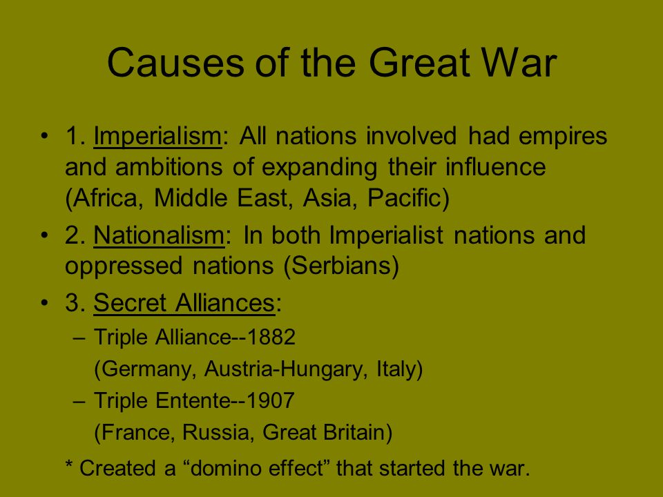 Causes of the Great War 1. Imperialism: All nations involved had empires and ambitions of expanding their influence (Africa, Middle East, Asia, Pacifi