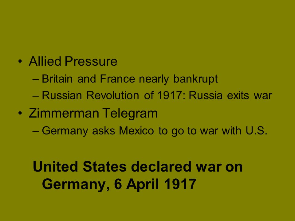 Allied Pressure –Britain and France nearly bankrupt –Russian Revolution of 1917: Russia exits war Zimmerman Telegram –Germany asks Mexico to go to war