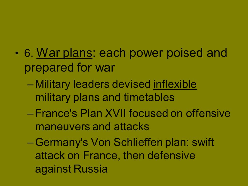 6. War plans: each power poised and prepared for war –Military leaders devised inflexible military plans and timetables –France's Plan XVII focused on