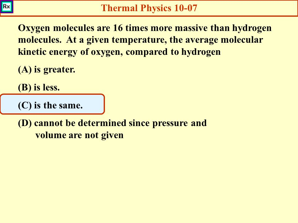 Thermal Physics 10-07 Oxygen molecules are 16 times more massive than hydrogen molecules. At a given temperature, the average molecular kinetic energy