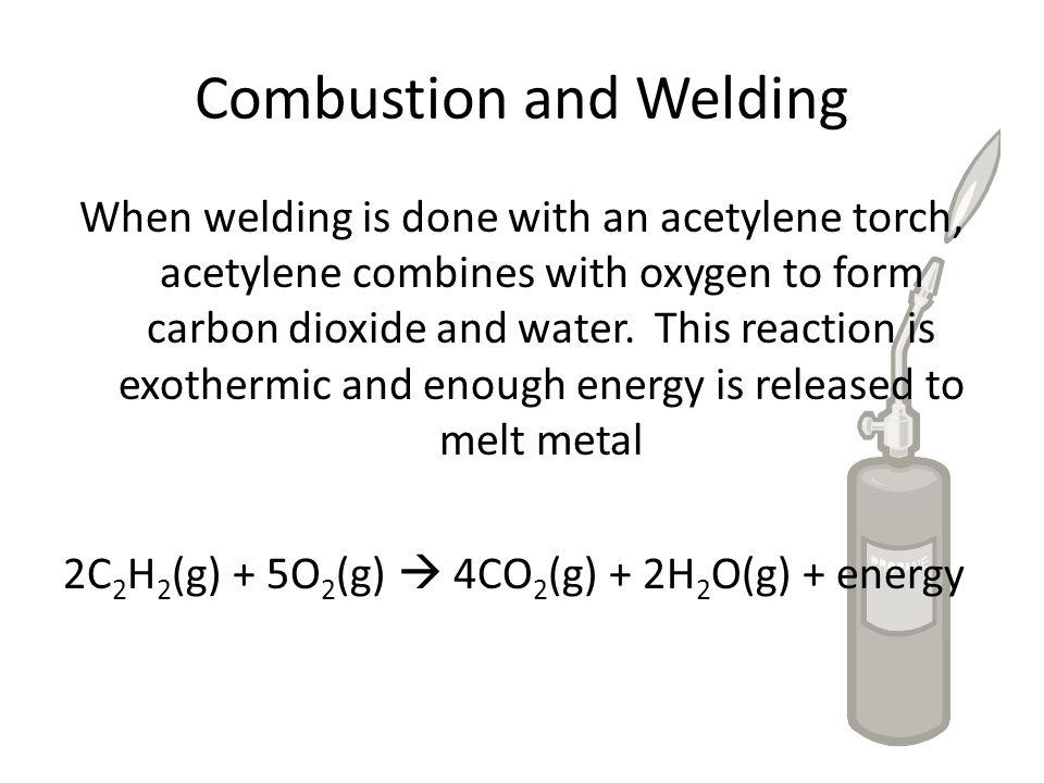 Combustion and Welding When welding is done with an acetylene torch, acetylene combines with oxygen to form carbon dioxide and water. This reaction is