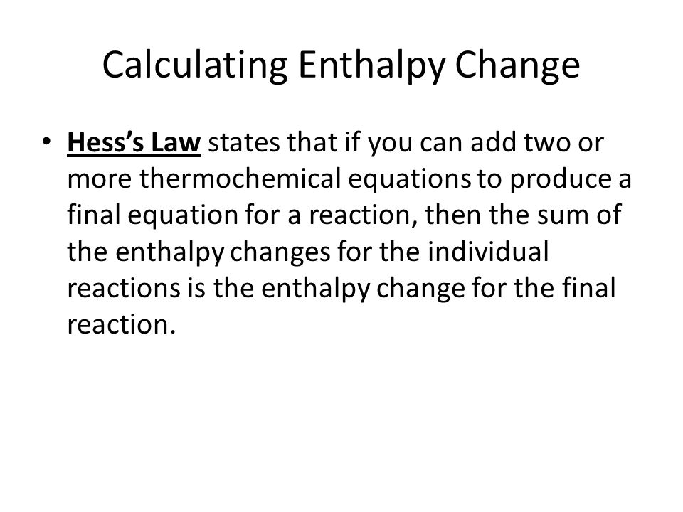 Calculating Enthalpy Change Hess's Law states that if you can add two or more thermochemical equations to produce a final equation for a reaction, the