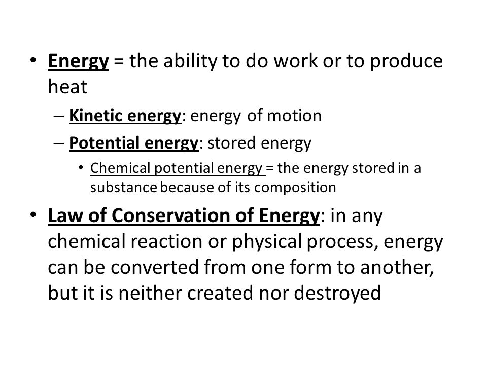 Energy = the ability to do work or to produce heat – Kinetic energy: energy of motion – Potential energy: stored energy Chemical potential energy = th