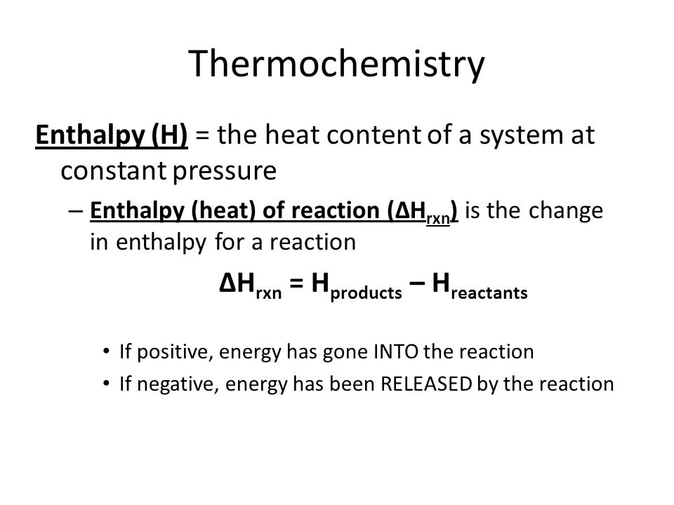 Thermochemistry Enthalpy (H) = the heat content of a system at constant pressure – Enthalpy (heat) of reaction (∆H rxn ) is the change in enthalpy for