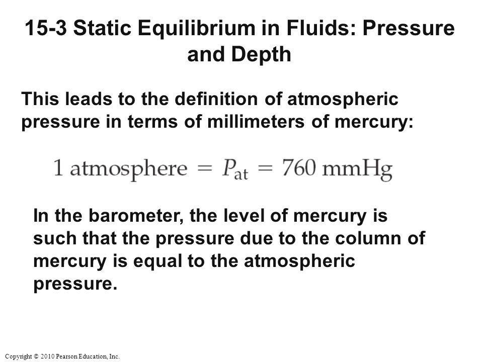Copyright © 2010 Pearson Education, Inc. 15-3 Static Equilibrium in Fluids: Pressure and Depth This leads to the definition of atmospheric pressure in