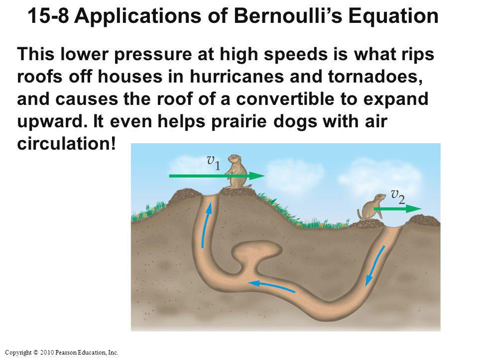 Copyright © 2010 Pearson Education, Inc. 15-8 Applications of Bernoulli's Equation This lower pressure at high speeds is what rips roofs off houses in