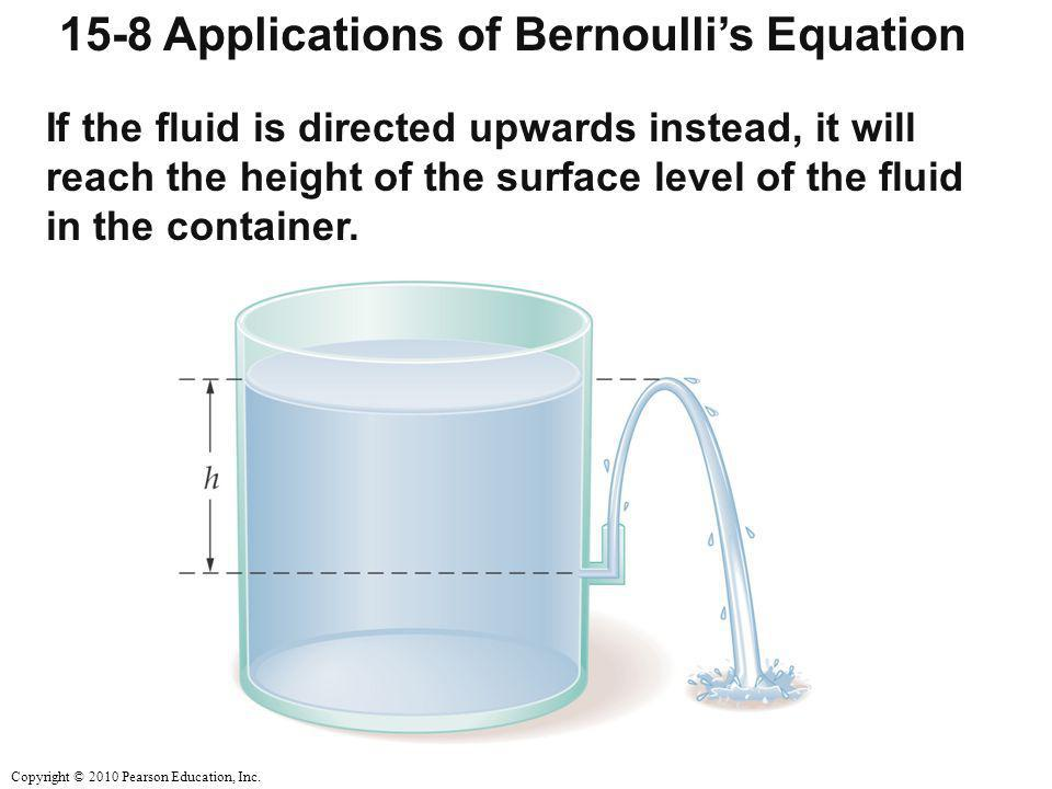 Copyright © 2010 Pearson Education, Inc. 15-8 Applications of Bernoulli's Equation If the fluid is directed upwards instead, it will reach the height