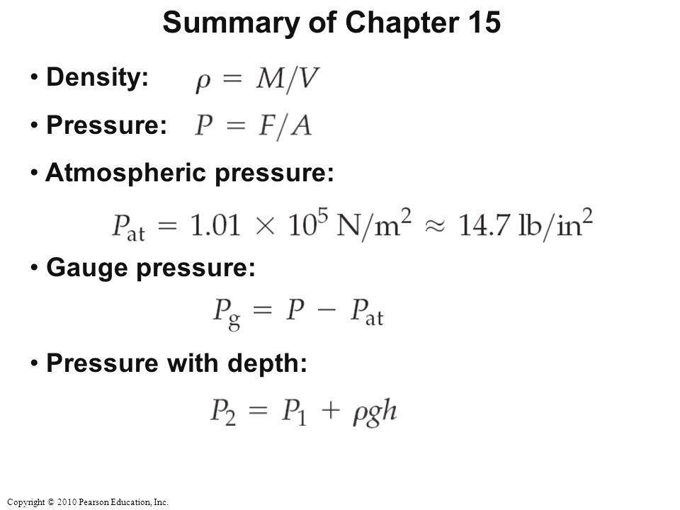 Copyright © 2010 Pearson Education, Inc. Summary of Chapter 15 Density: Pressure: Atmospheric pressure: Gauge pressure: Pressure with depth: