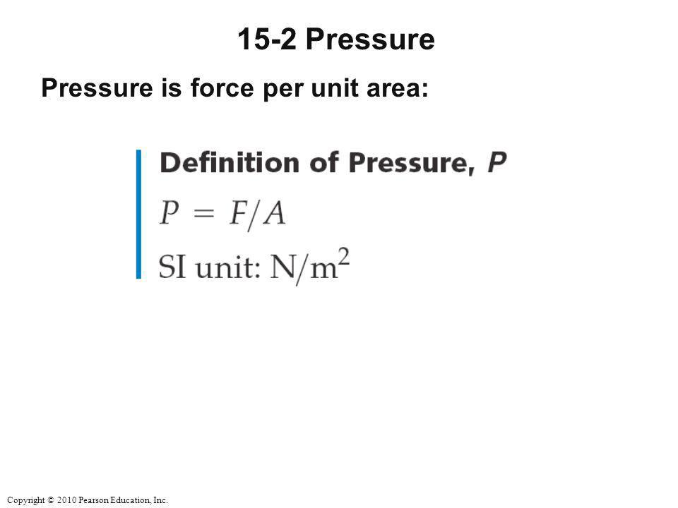 Copyright © 2010 Pearson Education, Inc. 15-2 Pressure Pressure is force per unit area: