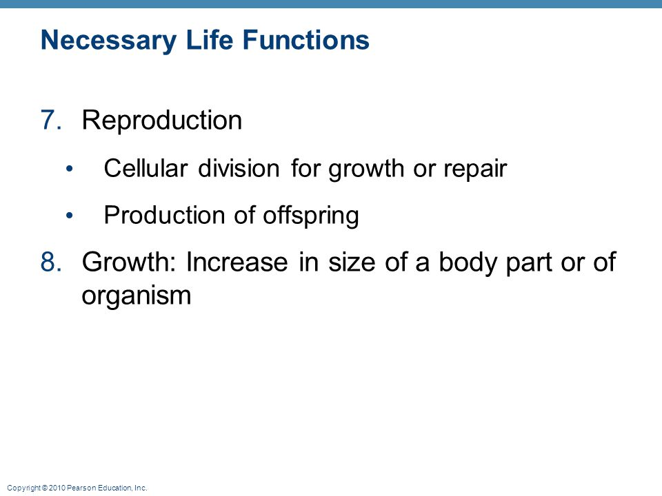 Copyright © 2010 Pearson Education, Inc. Necessary Life Functions 7.Reproduction Cellular division for growth or repair Production of offspring 8.Grow