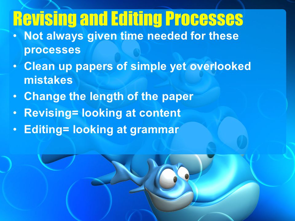 Revising and Editing Processes Not always given time needed for these processes Clean up papers of simple yet overlooked mistakes Change the length of the paper Revising= looking at content Editing= looking at grammar