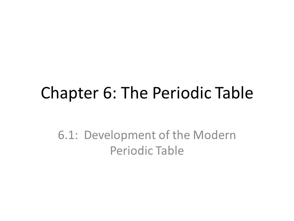 Chapter 6: The Periodic Table 6.1: Development of the Modern Periodic Table
