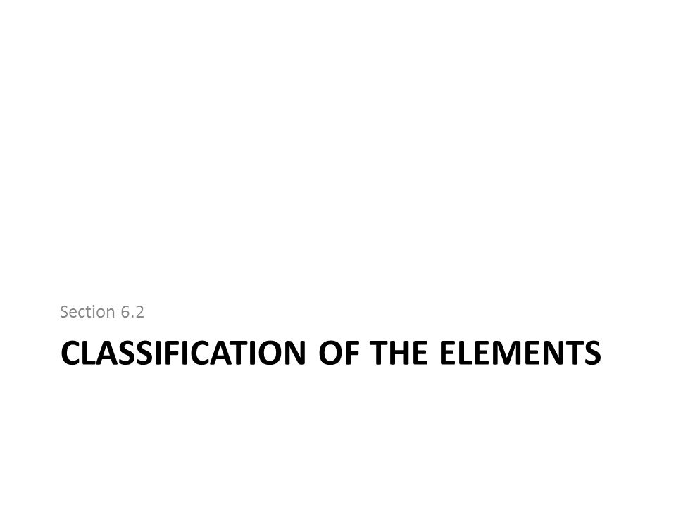 CLASSIFICATION OF THE ELEMENTS Section 6.2