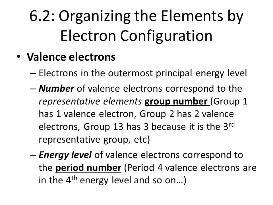 6.2: Organizing the Elements by Electron Configuration Valence electrons – Electrons in the outermost principal energy level – Number of valence elect