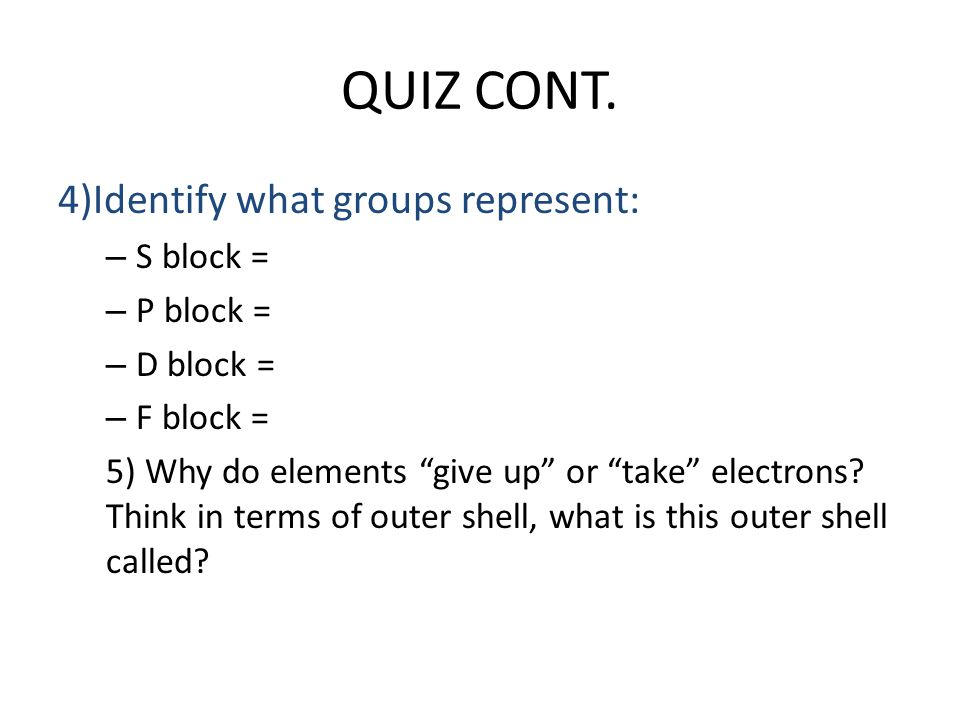 "QUIZ CONT. 4)Identify what groups represent: – S block = – P block = – D block = – F block = 5) Why do elements ""give up"" or ""take"" electrons? Think i"
