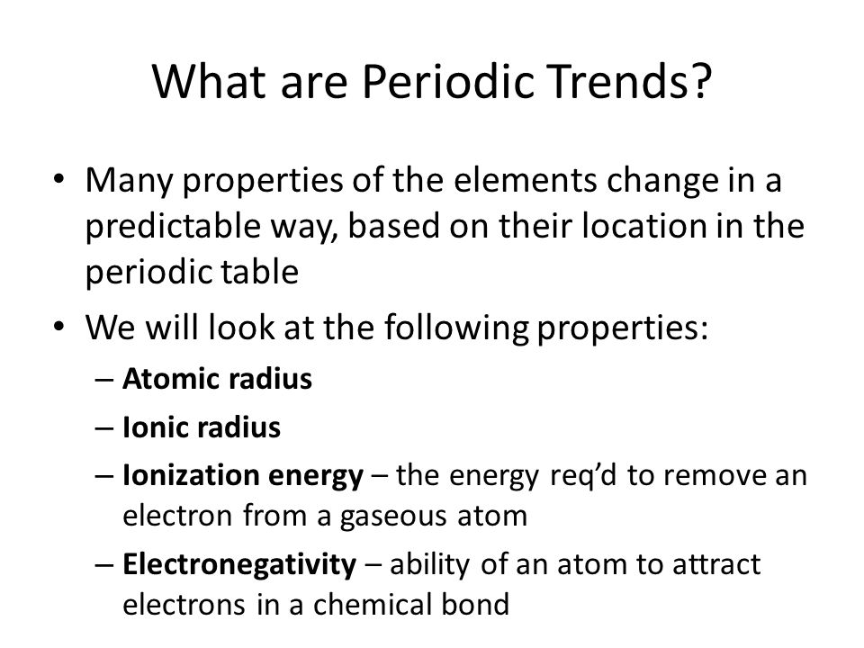 What are Periodic Trends? Many properties of the elements change in a predictable way, based on their location in the periodic table We will look at t