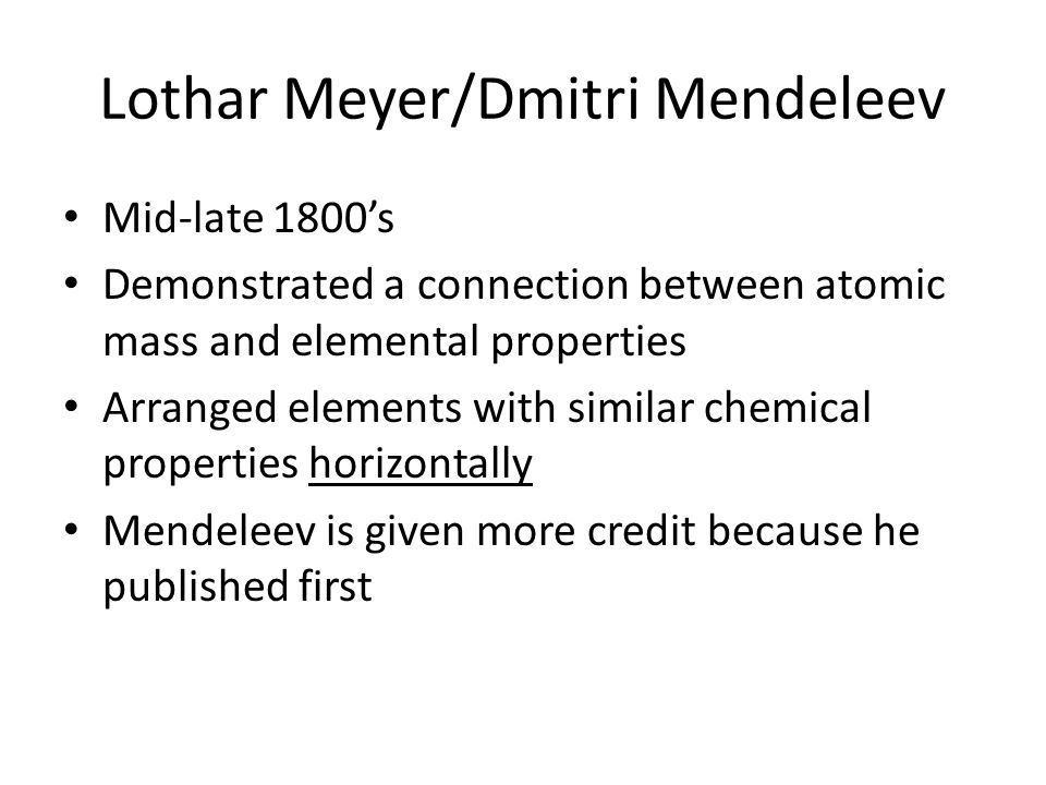 Lothar Meyer/Dmitri Mendeleev Mid-late 1800's Demonstrated a connection between atomic mass and elemental properties Arranged elements with similar ch