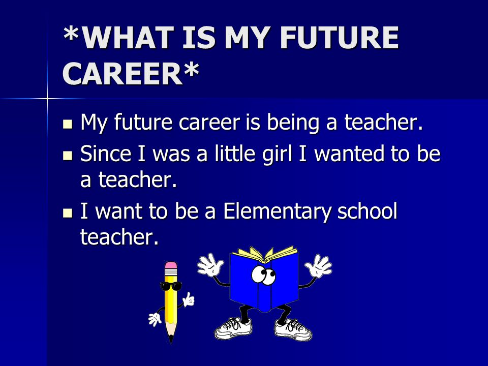 *WHAT IS MY FUTURE CAREER* My future career is being a teacher. My future career is being a teacher. Since I was a little girl I wanted to be a teache