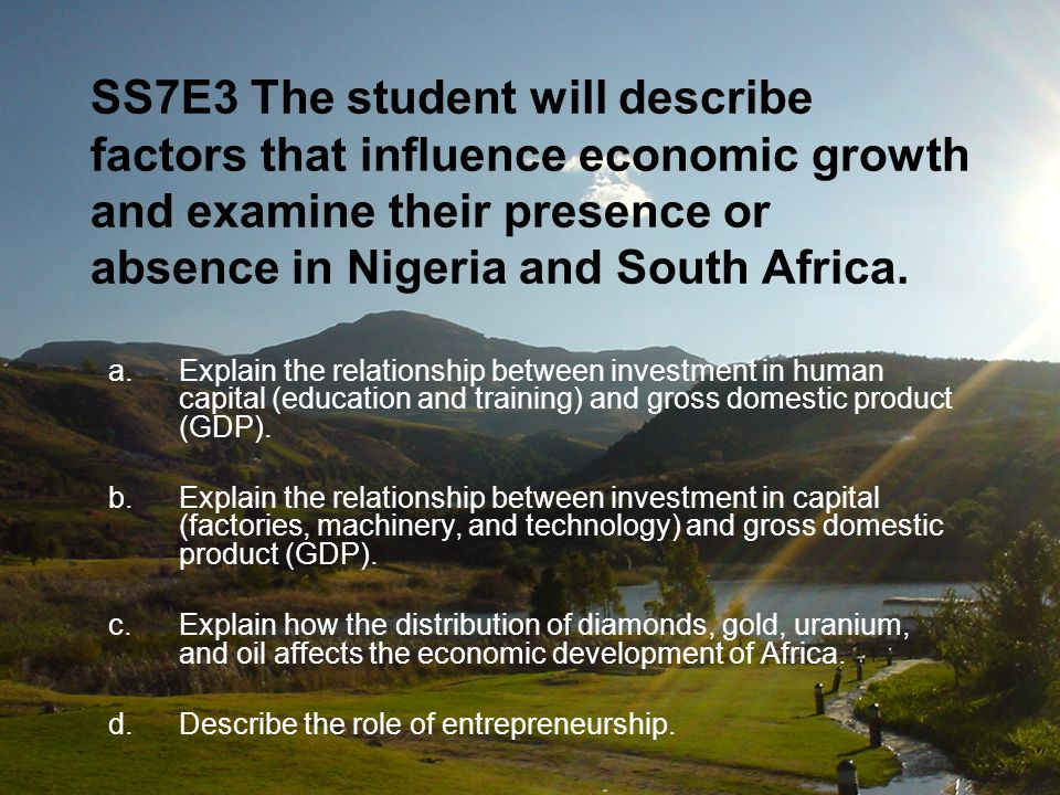 SS7E3 The student will describe factors that influence economic growth and examine their presence or absence in Nigeria and South Africa. a.Explain th