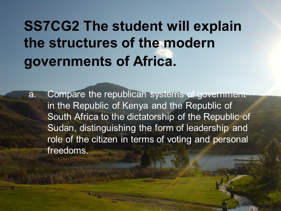 SS7CG2 The student will explain the structures of the modern governments of Africa. a.Compare the republican systems of government in the Republic of