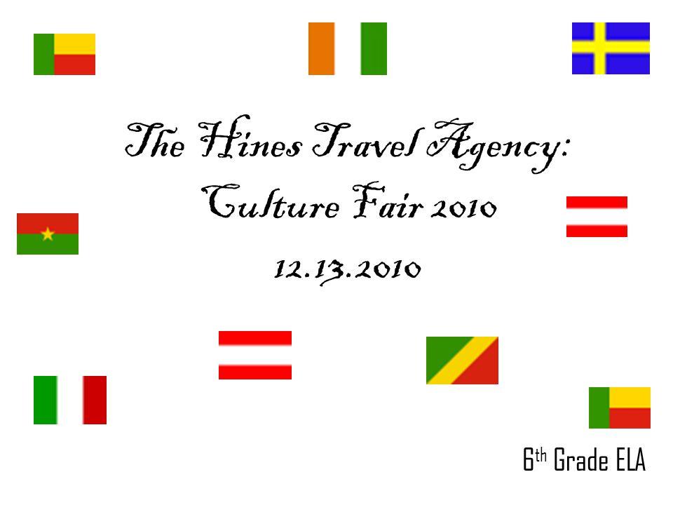 The Hines Travel Agency: Culture Fair 2010 12.13.2010 6 th Grade ELA