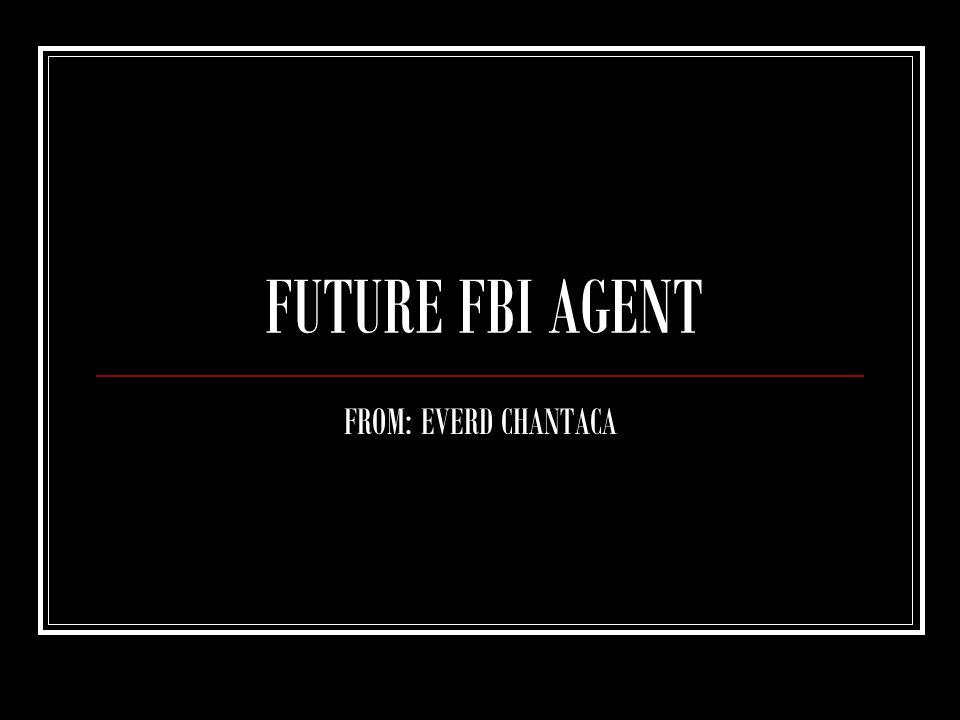FUTURE FBI AGENT FROM: EVERD CHANTACA
