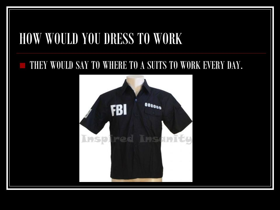 HOW WOULD YOU DRESS TO WORK THEY WOULD SAY TO WHERE TO A SUITS TO WORK EVERY DAY.