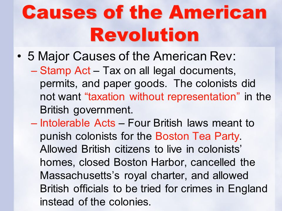 Causes of the American Revolution 5 Major Causes of the American Rev: –Stamp Act – Tax on all legal documents, permits, and paper goods. The colonists