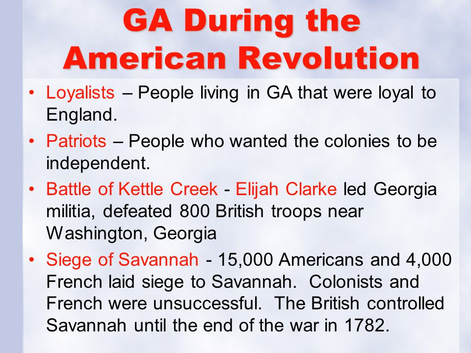 GA During the American Revolution Loyalists – People living in GA that were loyal to England. Patriots – People who wanted the colonies to be independ