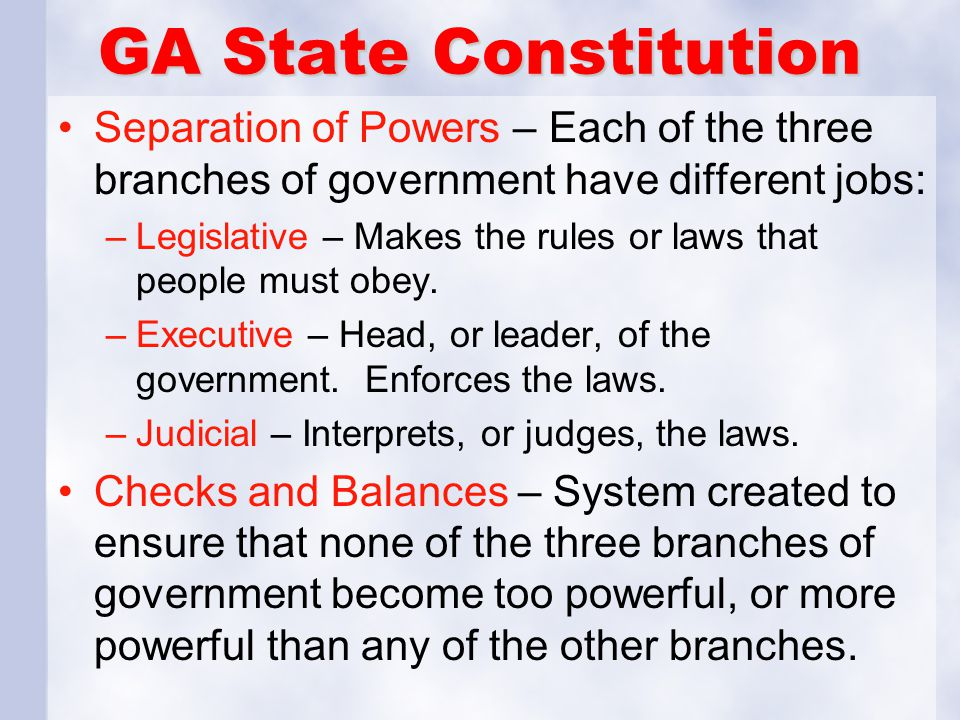 GA State Constitution Separation of Powers – Each of the three branches of government have different jobs: –Legislative – Makes the rules or laws that people must obey.