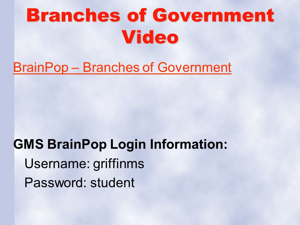 Branches of Government Video BrainPop – Branches of Government GMS BrainPop Login Information: Username: griffinms Password: student