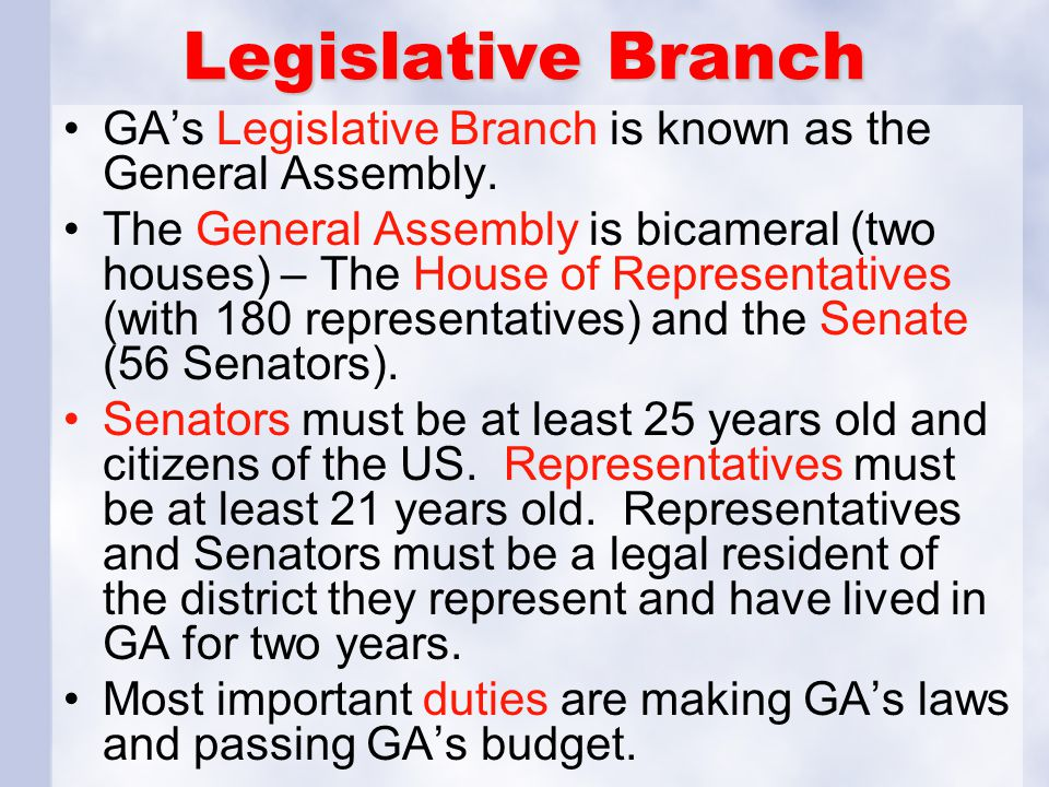 Legislative Branch GA's Legislative Branch is known as the General Assembly. The General Assembly is bicameral (two houses) – The House of Representat