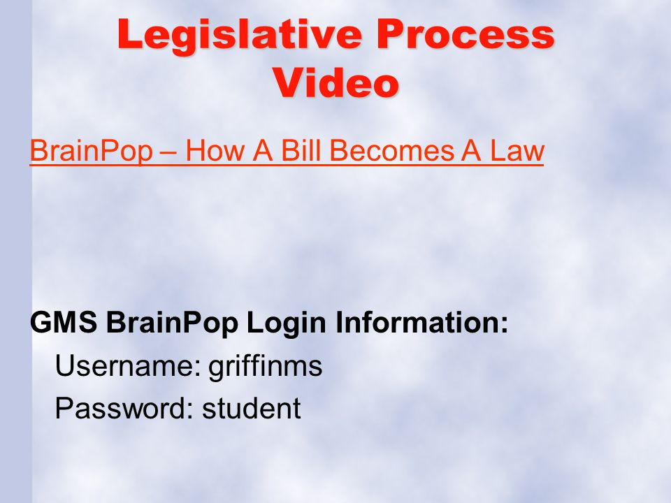 Legislative Process Video BrainPop – How A Bill Becomes A Law GMS BrainPop Login Information: Username: griffinms Password: student